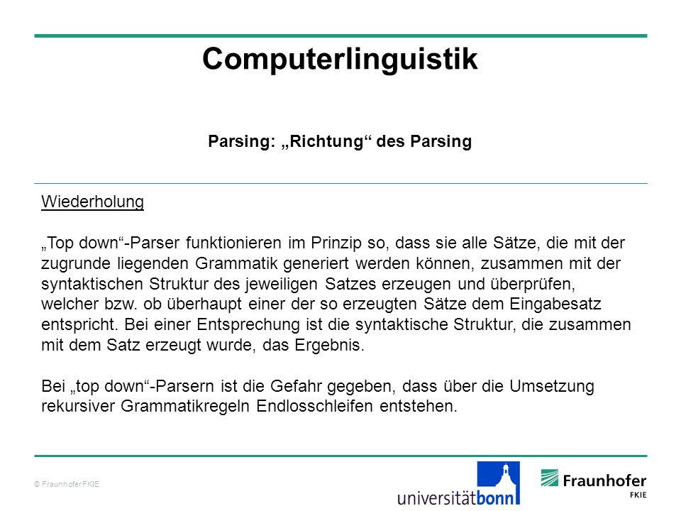© Fraunhofer FKIE Computerlinguistik Parsing: Richtung des Parsing Wiederholung Top down-Parser funktionieren im Prinzip so, dass sie alle Sätze, die