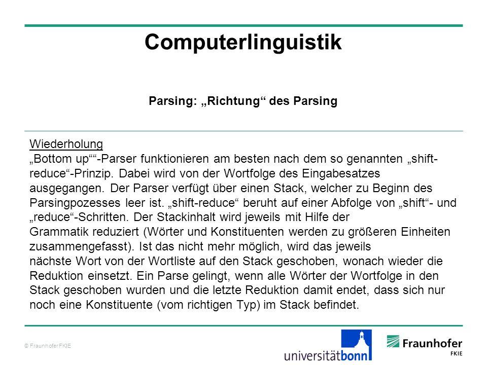 © Fraunhofer FKIE Computerlinguistik Parsing: Richtung des Parsing Wiederholung Bottom up-Parser funktionieren am besten nach dem so genannten shift-