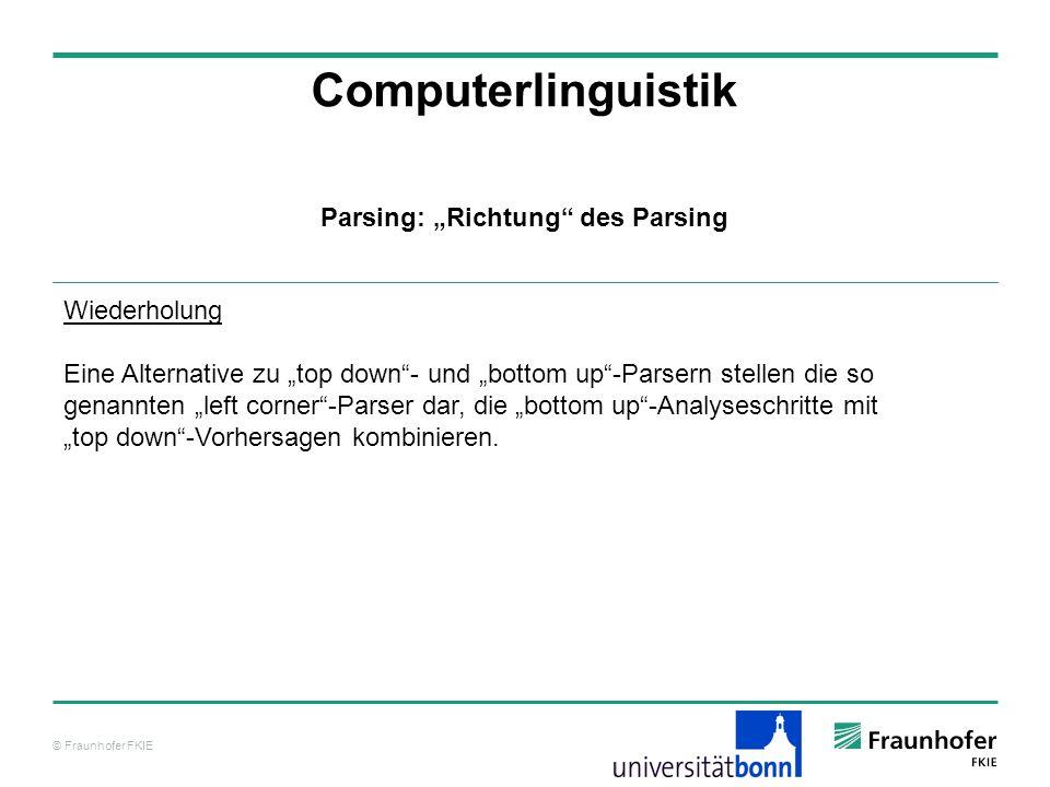 © Fraunhofer FKIE Computerlinguistik Parsing: Richtung des Parsing Wiederholung Eine Alternative zu top down- und bottom up-Parsern stellen die so gen