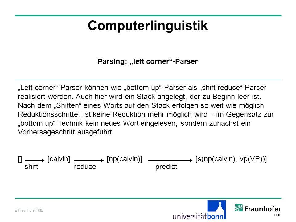 © Fraunhofer FKIE Computerlinguistik Parsing: left corner-Parser Left corner-Parser können wie bottom up-Parser als shift reduce-Parser realisiert wer