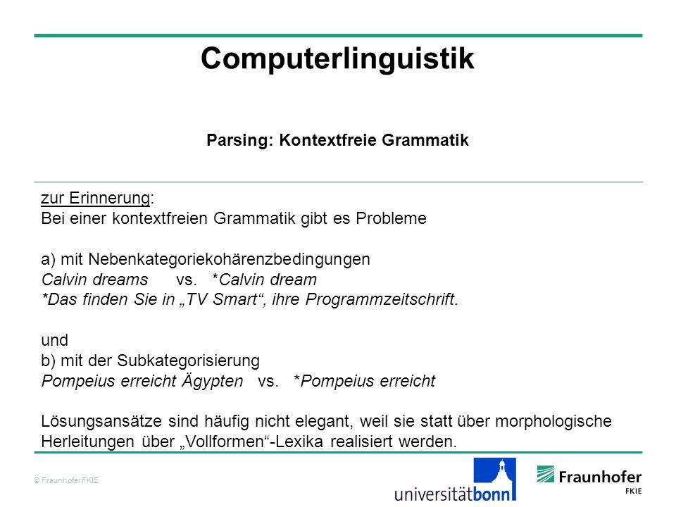 © Fraunhofer FKIE Computerlinguistik Parsing: Kontextfreie Grammatik zur Erinnerung: Bei einer kontextfreien Grammatik gibt es Probleme a) mit Nebenka