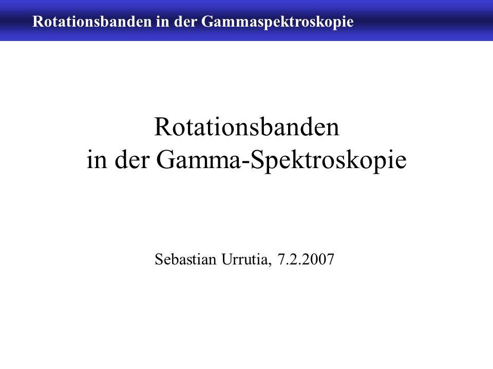 Rotationsbanden in der Gammaspektroskopie -2- Inhalt Theorie/Wiederholung Reaktionsmechanismen Experimentelle Bsp.