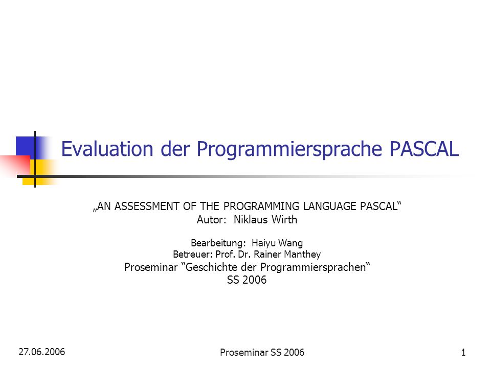 27.06.2006 Proseminar SS 20061 Evaluation der Programmiersprache PASCAL AN ASSESSMENT OF THE PROGRAMMING LANGUAGE PASCAL Autor: Niklaus Wirth Bearbeit