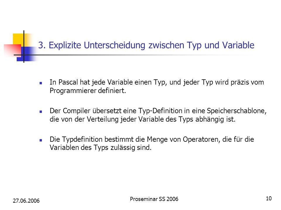 27.06.2006 Proseminar SS 2006 10 3. Explizite Unterscheidung zwischen Typ und Variable In Pascal hat jede Variable einen Typ, und jeder Typ wird präzi