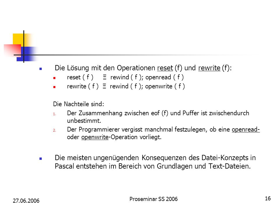 27.06.2006 Proseminar SS 2006 16 Die Lösung mit den Operationen reset (f) und rewrite (f): reset ( f ) Ξ rewind ( f ); openread ( f ) rewrite ( f ) Ξ rewind ( f ); openwrite ( f ) Die Nachteile sind: 1.