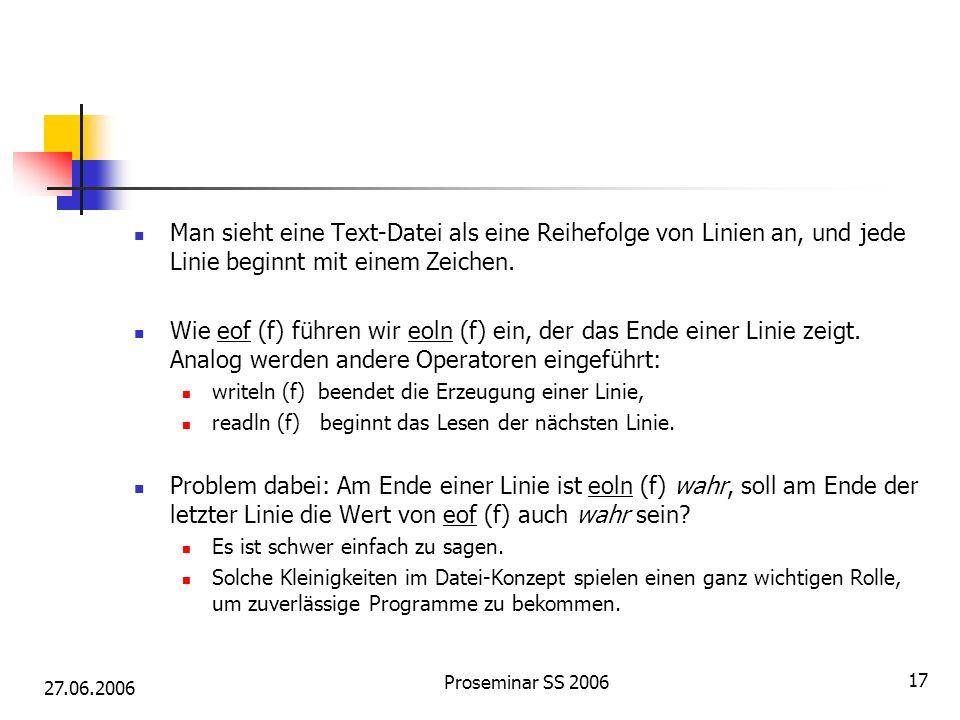 27.06.2006 Proseminar SS 2006 17 Man sieht eine Text-Datei als eine Reihefolge von Linien an, und jede Linie beginnt mit einem Zeichen. Wie eof (f) fü