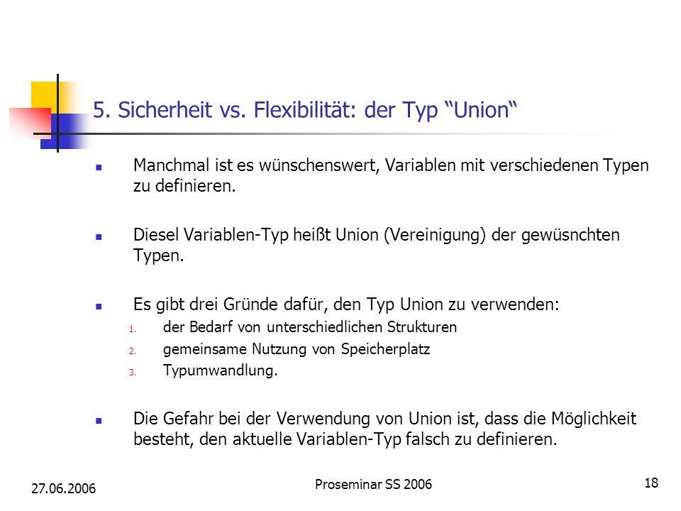 27.06.2006 Proseminar SS 2006 18 5. Sicherheit vs. Flexibilität: der Typ Union Manchmal ist es wünschenswert, Variablen mit verschiedenen Typen zu def