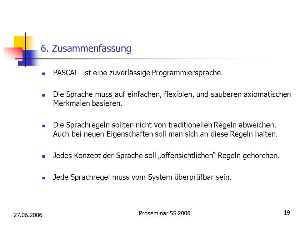 27.06.2006 Proseminar SS 2006 19 6. Zusammenfassung PASCAL ist eine zuverlässige Programmiersprache. Die Sprache muss auf einfachen, flexiblen, und sa