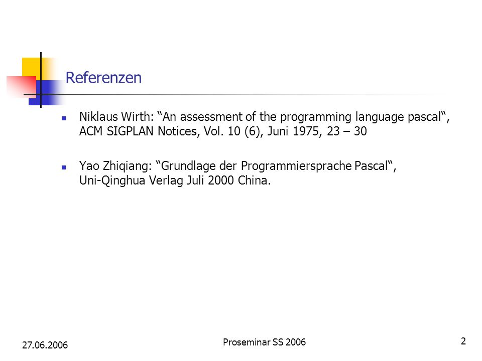 27.06.2006 Proseminar SS 2006 2 Referenzen Niklaus Wirth: An assessment of the programming language pascal, ACM SIGPLAN Notices, Vol. 10 (6), Juni 197