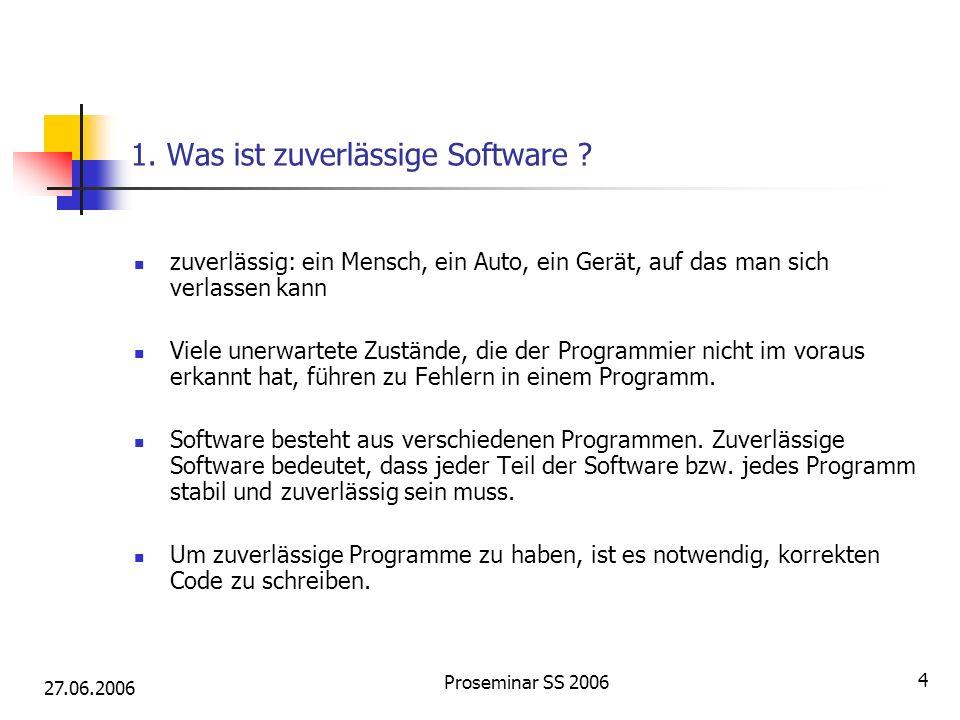 27.06.2006 Proseminar SS 2006 4 1. Was ist zuverlässige Software ? zuverlässig: ein Mensch, ein Auto, ein Gerät, auf das man sich verlassen kann Viele