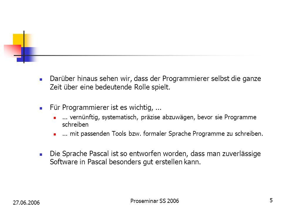 27.06.2006 Proseminar SS 2006 5 Darüber hinaus sehen wir, dass der Programmierer selbst die ganze Zeit über eine bedeutende Rolle spielt. Für Programm
