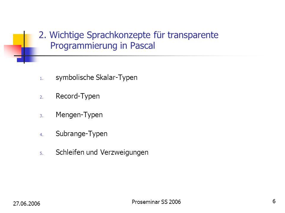 27.06.2006 Proseminar SS 2006 6 2. Wichtige Sprachkonzepte für transparente Programmierung in Pascal 1. symbolische Skalar-Typen 2. Record-Typen 3. Me