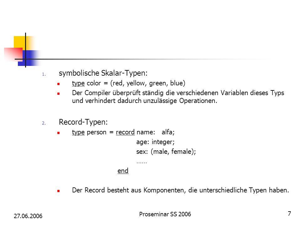 27.06.2006 Proseminar SS 2006 7 1. symbolische Skalar-Typen: type color = (red, yellow, green, blue) Der Compiler überprüft ständig die verschiedenen