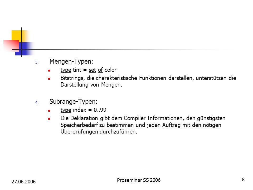 27.06.2006 Proseminar SS 2006 8 3. Mengen-Typen: type tint = set of color Bitstrings, die charakteristische Funktionen darstellen, unterstützen die Da