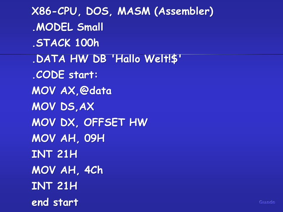 X86-CPU, DOS, MASM (Assembler).MODEL Small.STACK 100h.DATA HW DB Hallo Welt!$ .CODE start: MOV MOV DS,AX MOV DX, OFFSET HW MOV AH, 09H INT 21H MOV AH, 4Ch INT 21H end start