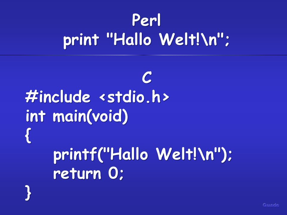 Perl print Hallo Welt!\n ; C #include #include int main(void) { printf( Hallo Welt!\n ); printf( Hallo Welt!\n ); return 0; return 0;}