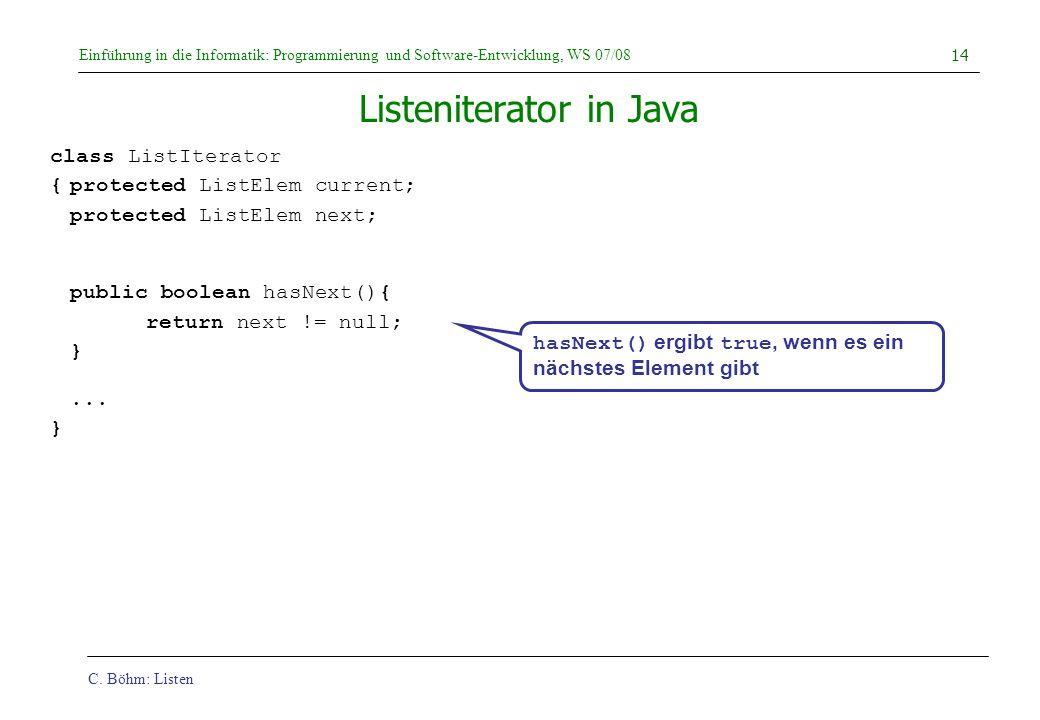 C. Böhm: Listen Einführung in die Informatik: Programmierung und Software-Entwicklung, WS 07/08 14 Listeniterator in Java class ListIterator {protecte