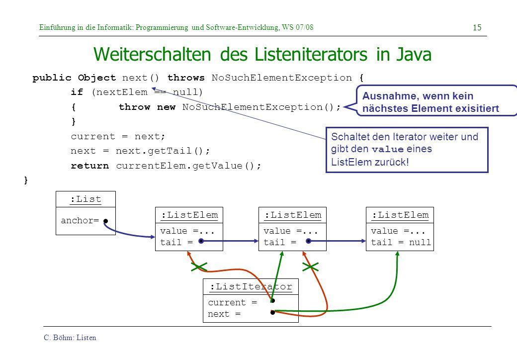 C. Böhm: Listen Einführung in die Informatik: Programmierung und Software-Entwicklung, WS 07/08 15 Weiterschalten des Listeniterators in Java public O
