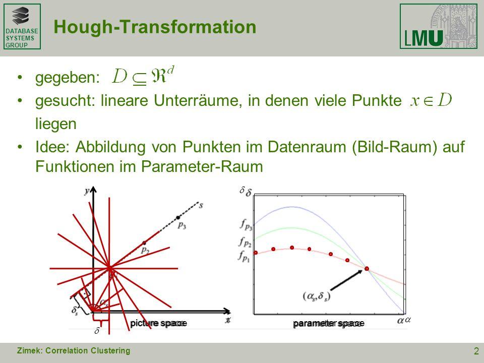 DATABASE SYSTEMS GROUP e i, 1 i d : Orthonormal-Basis x = (x 1,…,x d ) T : d -dimensionaler Vektor auf Hypersphäre um den Ursprung mit Radius r u i : Einheitsvektor in Richtung der Projektion von x auf den Unterraum span(e i,…,e d ) 1,…, d-1 : i Winkel zwischen u i und e i span(e 2,e 3 ) d-dimensionale Polarkoordinaten Zimek: Correlation Clustering 3 e1e1 e2e2 e3e3 x u1u1 1 u2u2 2 u3u3 3 =0