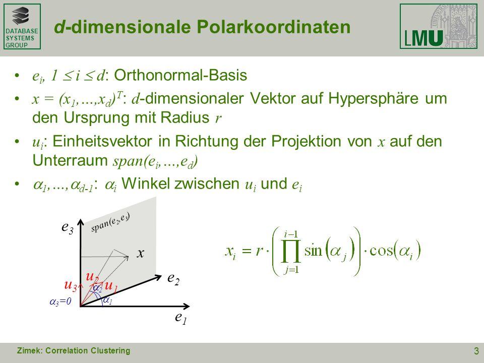 DATABASE SYSTEMS GROUP Parametrisierungsfunktion Länge des Normalenvektors mit mit den Winkeln 1,…, d-1 für die Gerade durch Punkt p : Zimek: Correlation Clustering 4 parameter space p1p1 f p2p2 f p3p3 f picture space x y ( s, s ) p1p1 p2p2 p3p3 s s s