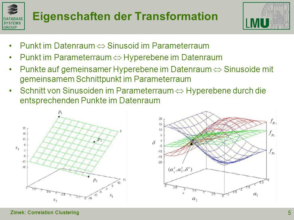 DATABASE SYSTEMS GROUP Correlation Clustering mittels Hough-Transformation dichte Regionen im Parameterraum lineare Strukturen im Datenraum (Hyperebenen mit d-1 ) exakte Lösung: Bestimmung aller Schnittpunkte –nicht durchführbar –zu exakt approximative Lösung: Grid-basiertes Clustering im Parameterraum finde Zellen, die von mindestens m Sinusoiden geschnitten werden –Suchraum begrenzt, aber in O(r d ) –möglichst reine Cluster erfordern großes r (Auflösung des Grids) Zimek: Correlation Clustering 6