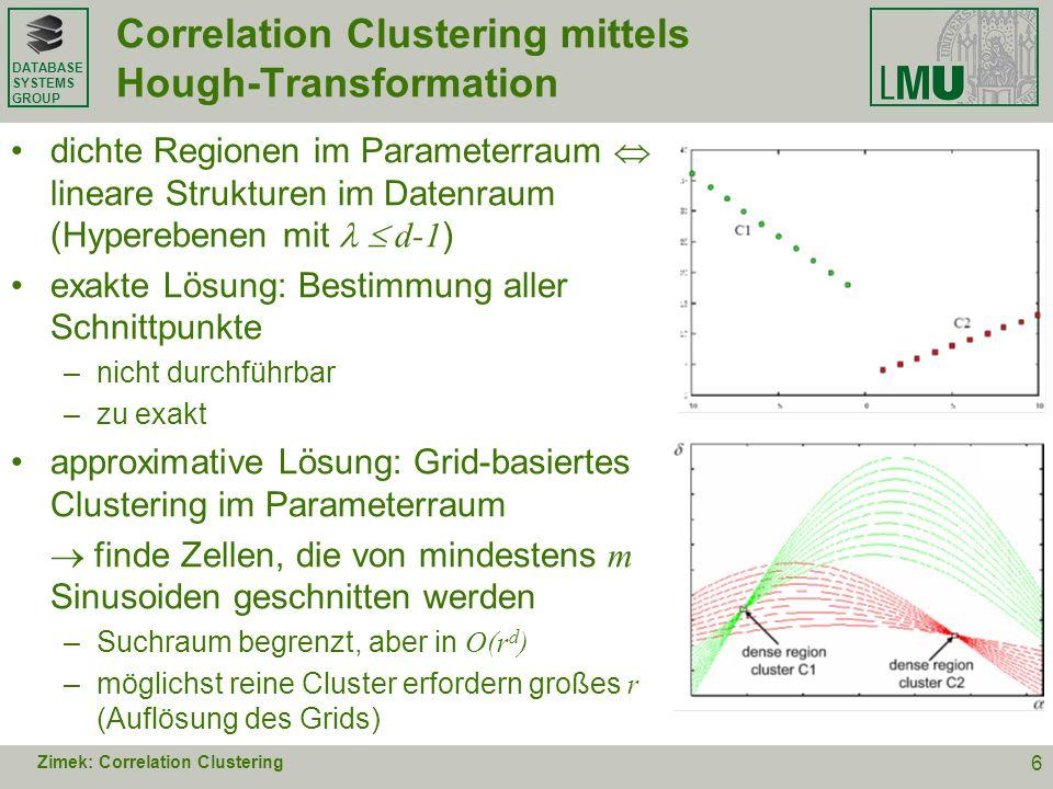 DATABASE SYSTEMS GROUP Algorithmus CASH: effiziente Suchheuristik CASH: Clustering in Arbitrary Subspaces based on the Hough- Transform [SIAM DM08, special issue SAM] Parameterraum wird rekursiv achsenweise geteilt mit einer festen Ordnung der Achsen [ 1, …, d-1, ] Fortsetzung immer mit dem Hyperquader, der die meisten Punkte repräsentiert (Prioritätssuche) Zimek: Correlation Clustering 7