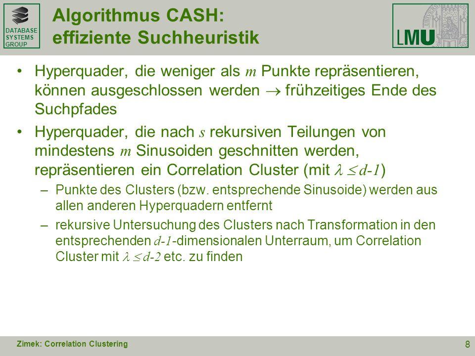 DATABASE SYSTEMS GROUP Algorithmus CASH: Eigenschaften findet beliebige Anzahl von Clustern Benutzerangaben: –Suchtiefe (Anzahl der Splits maximale Größe einer Cluster- Zelle/Genauigkeit) –Mindestdichte einer Zelle ( minimale Anzahl von Punkten im Cluster) Dichte einer Zelle bezüglich Parameterraum beruht nicht auf der locality assumption für Datenraum globales Verfahren für Correlation Clustering Suchheuristik skaliert linear in Anzahl der Punkte, aber durchschnittlich mit ~ d 3 ABER: worst case-Degeneration zu vollständiger Aufzählung (exponentiell in d ) ist theoretisch möglich Zimek: Correlation Clustering 9