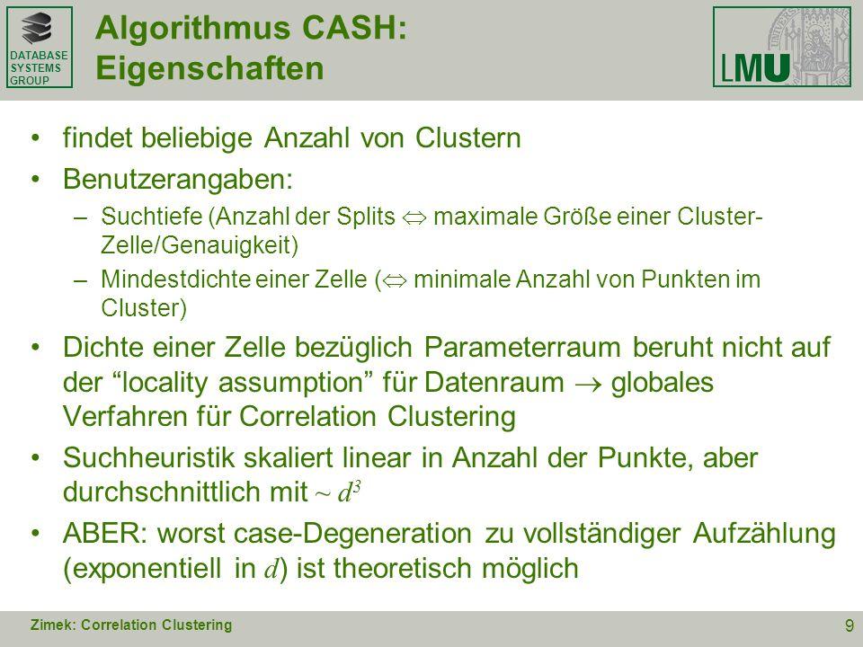 DATABASE SYSTEMS GROUP Algorithmus CASH: Eigenschaften findet beliebige Anzahl von Clustern Benutzerangaben: –Suchtiefe (Anzahl der Splits maximale Gr