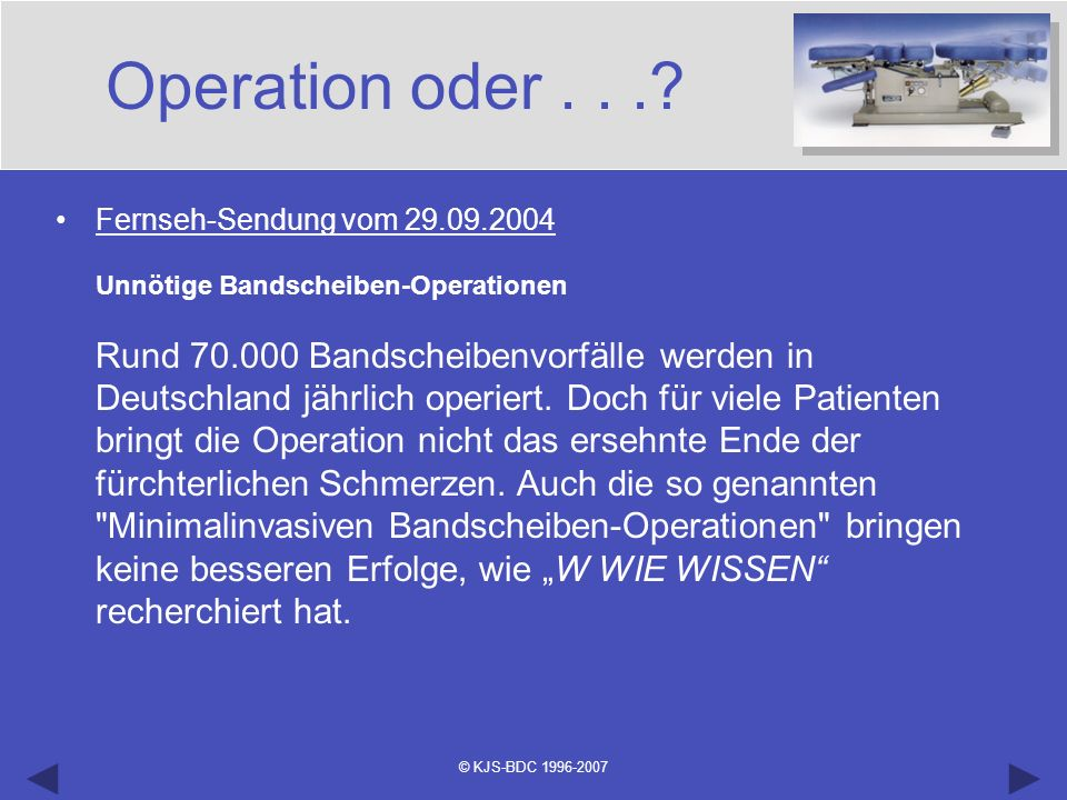 © KJS-BDC 1996-2007 Operation oder...? Fernseh-Sendung vom 29.09.2004 Unnötige Bandscheiben-Operationen Rund 70.000 Bandscheibenvorfälle werden in Deu