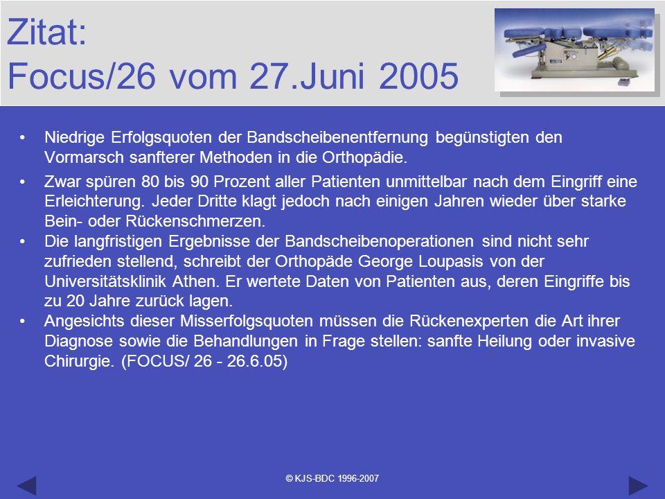 © KJS-BDC 1996-2007 Zitat: Focus/26 vom 27.Juni 2005 Niedrige Erfolgsquoten der Bandscheibenentfernung begünstigten den Vormarsch sanfterer Methoden i
