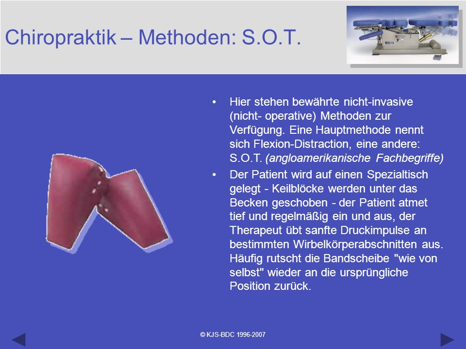 © KJS-BDC 1996-2007 Chiropraktik – Methoden: S.O.T. Hier stehen bewährte nicht-invasive (nicht- operative) Methoden zur Verfügung. Eine Hauptmethode n