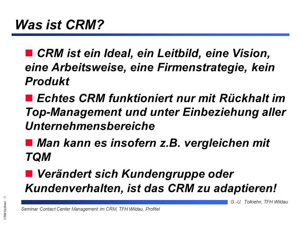 CRM-Systeme 5 G.-U. Tolkiehn, TFH Wildau Seminar Contact Center Management im CRM, TFH Wildau, Profitel Was ist CRM? CRM ist ein Ideal, ein Leitbild,