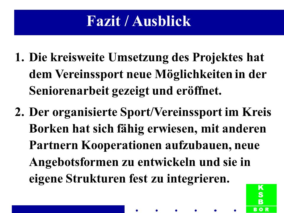 Fazit / Ausblick 1.Die kreisweite Umsetzung des Projektes hat dem Vereinssport neue Möglichkeiten in der Seniorenarbeit gezeigt und eröffnet. 2.Der or