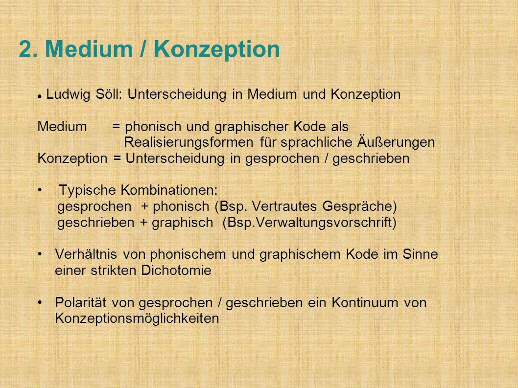 2. Medium / Konzeption Ludwig Söll: Unterscheidung in Medium und Konzeption Medium = phonisch und graphischer Kode als Realisierungsformen für sprachl
