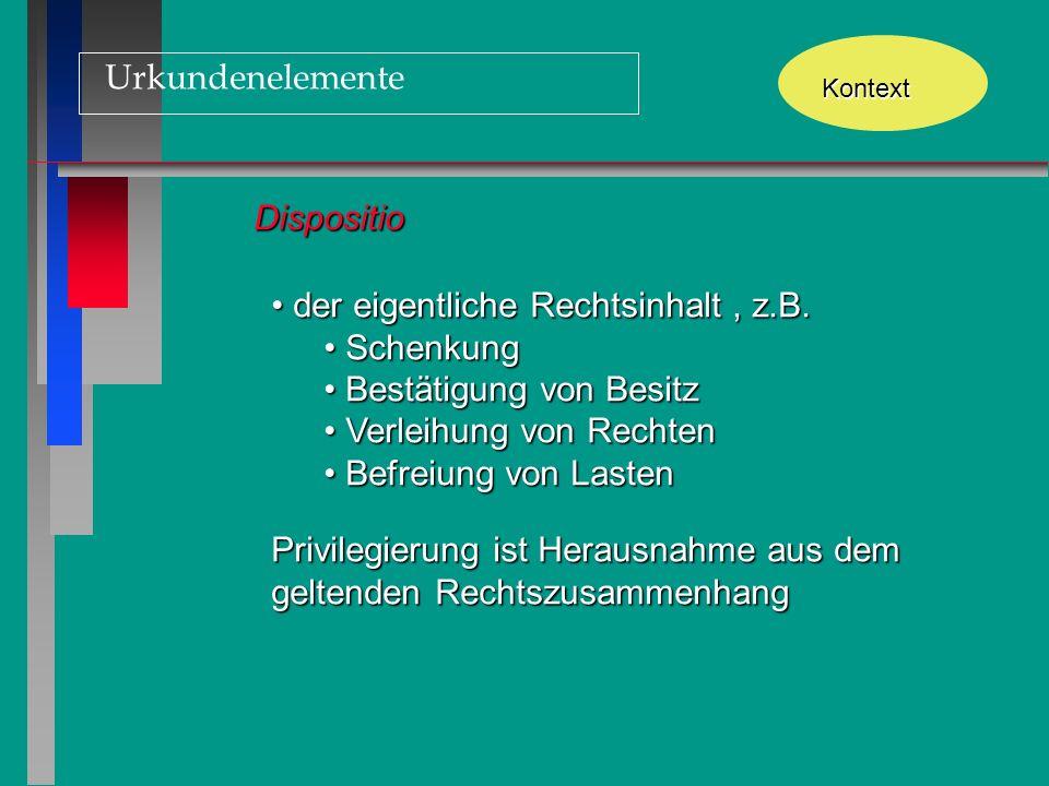 Urkundenelemente Kontext Dispositio der eigentliche Rechtsinhalt, z.B. der eigentliche Rechtsinhalt, z.B. Schenkung Schenkung Bestätigung von Besitz B