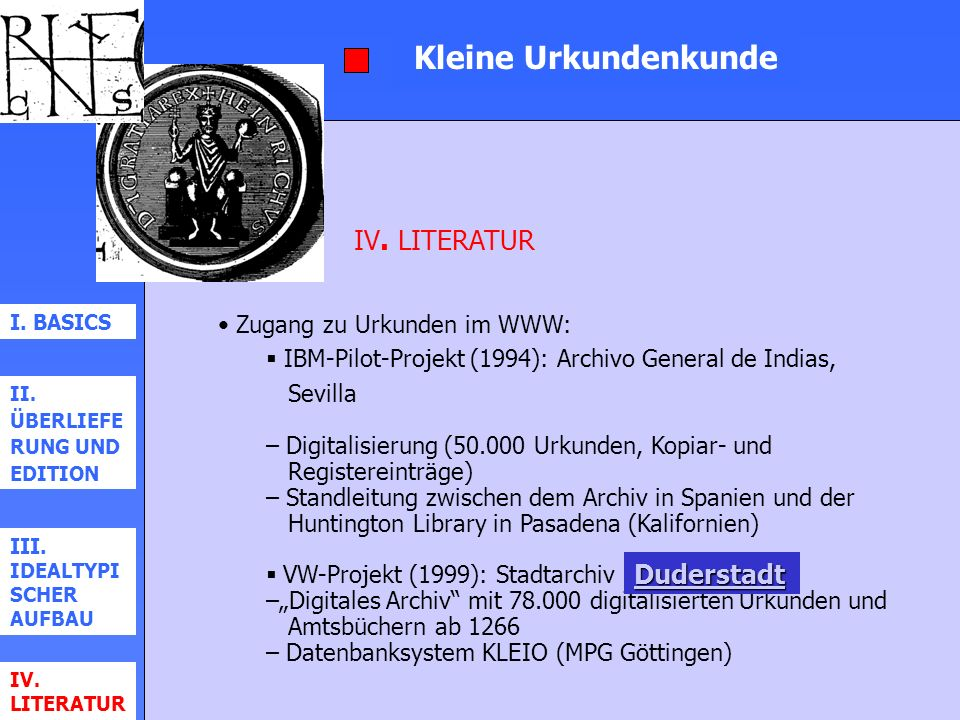 Kleine Urkundenkunde I. BASICS II. ÜBERLIEFE RUNG UND EDITION III. IDEALTYPI SCHER AUFBAU IV. LITERATUR Zugang zu Urkunden im WWW: IBM-Pilot-Projekt (