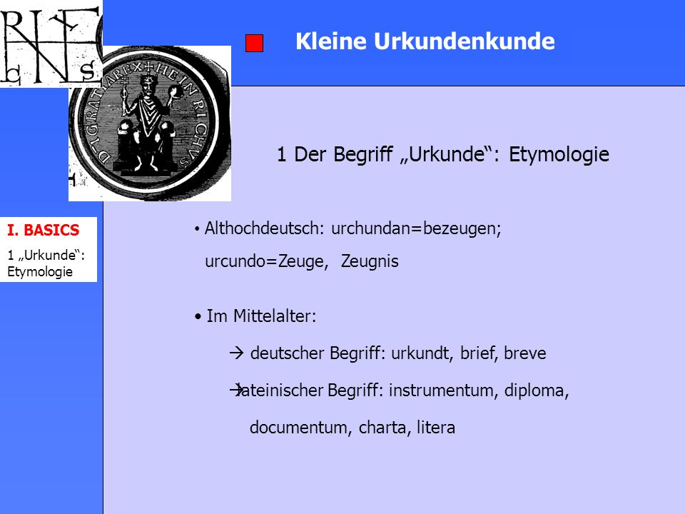 Kleine Urkundenkunde Althochdeutsch: urchundan=bezeugen; urcundo=Zeuge, Zeugnis Im Mittelalter: deutscher Begriff: urkundt, brief, breve lateinischer