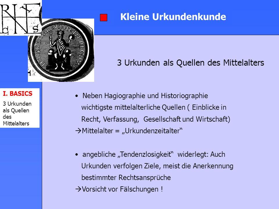 I. BASICS 3 Urkunden als Quellen des Mittelalters Kleine Urkundenkunde 3 Urkunden als Quellen des Mittelalters Neben Hagiographie und Historiographie