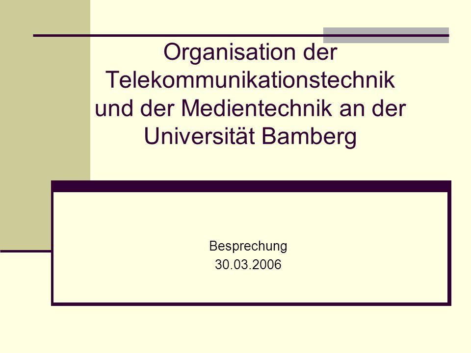 Organisation der Telekommunikationstechnik und der Medientechnik an der Universität Bamberg Besprechung 30.03.2006