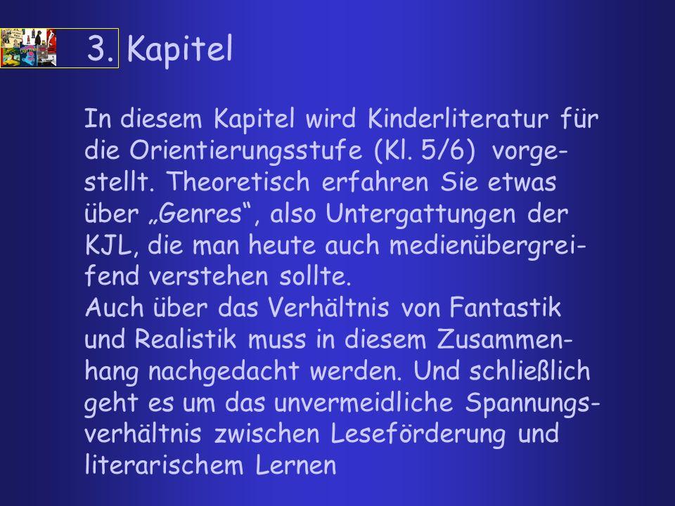 3. Kapitel In diesem Kapitel wird Kinderliteratur für die Orientierungsstufe (Kl. 5/6) vorge- stellt. Theoretisch erfahren Sie etwas über Genres, also