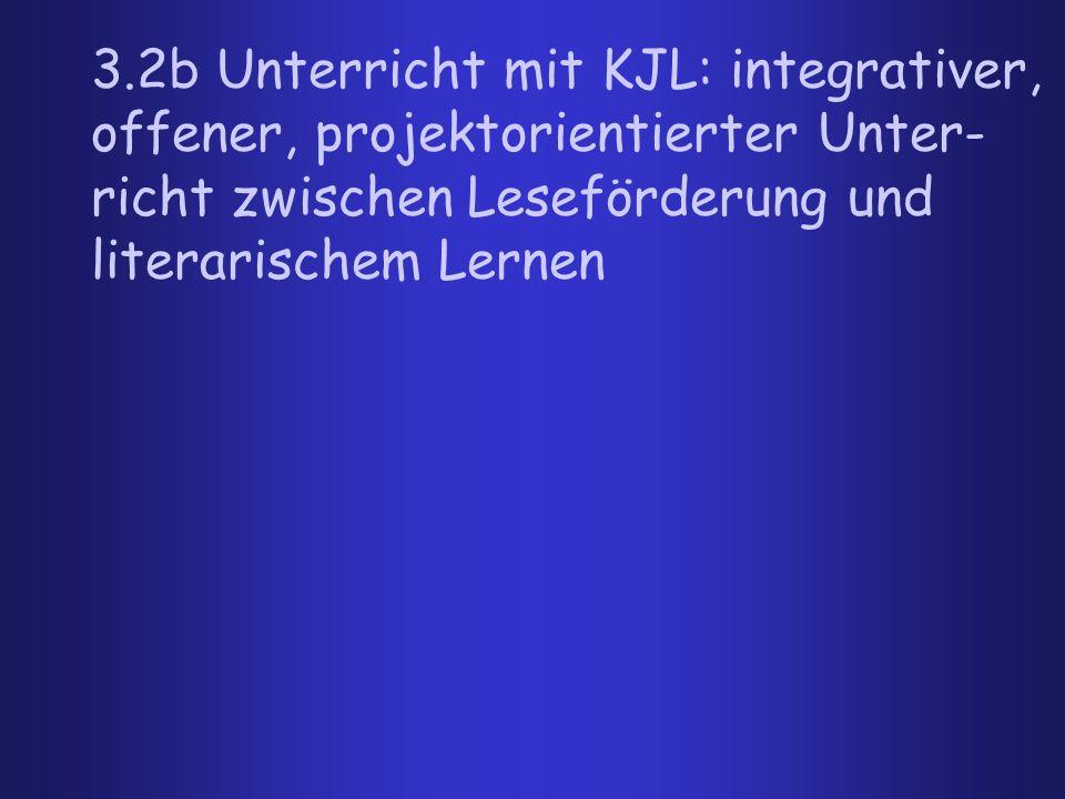 3.2b Unterricht mit KJL: integrativer, offener, projektorientierter Unter- richt zwischen Leseförderung und literarischem Lernen