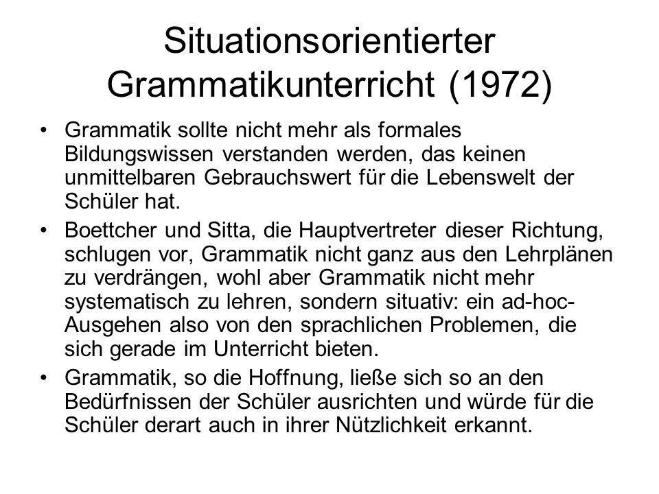 Situationsorientierter Grammatikunterricht (1972) Grammatik sollte nicht mehr als formales Bildungswissen verstanden werden, das keinen unmittelbaren