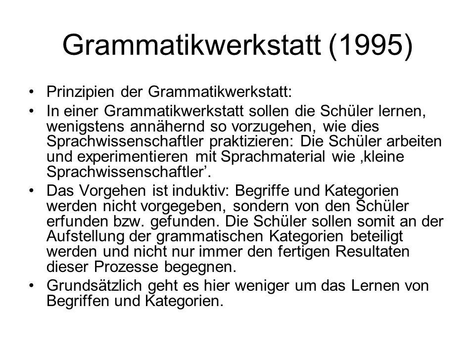 Grammatikwerkstatt (1995) Prinzipien der Grammatikwerkstatt: In einer Grammatikwerkstatt sollen die Schüler lernen, wenigstens annähernd so vorzugehen