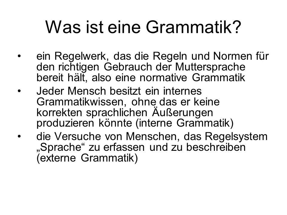 Was ist eine Grammatik? ein Regelwerk, das die Regeln und Normen für den richtigen Gebrauch der Muttersprache bereit hält, also eine normative Grammat