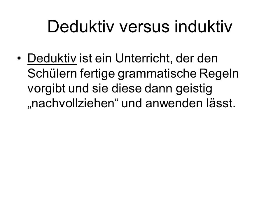 Deduktiv ist ein Unterricht, der den Schülern fertige grammatische Regeln vorgibt und sie diese dann geistig nachvollziehen und anwenden lässt.