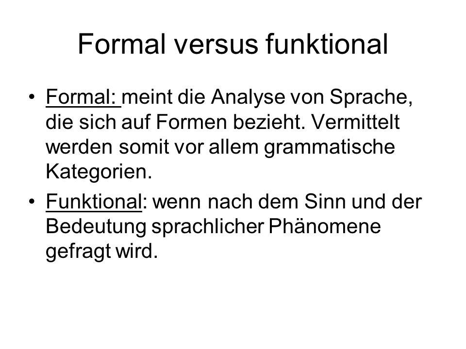 Formal versus funktional Formal: meint die Analyse von Sprache, die sich auf Formen bezieht. Vermittelt werden somit vor allem grammatische Kategorien