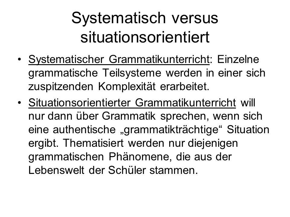Systematisch versus situationsorientiert Systematischer Grammatikunterricht: Einzelne grammatische Teilsysteme werden in einer sich zuspitzenden Kompl