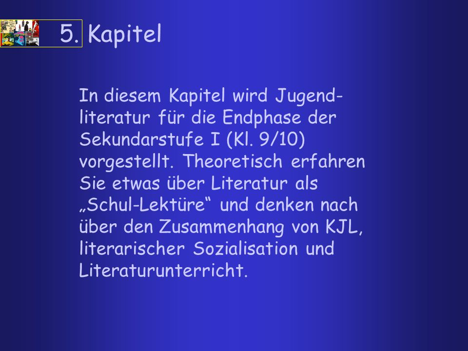 5. Kapitel In diesem Kapitel wird Jugend- literatur für die Endphase der Sekundarstufe I (Kl. 9/10) vorgestellt. Theoretisch erfahren Sie etwas über L