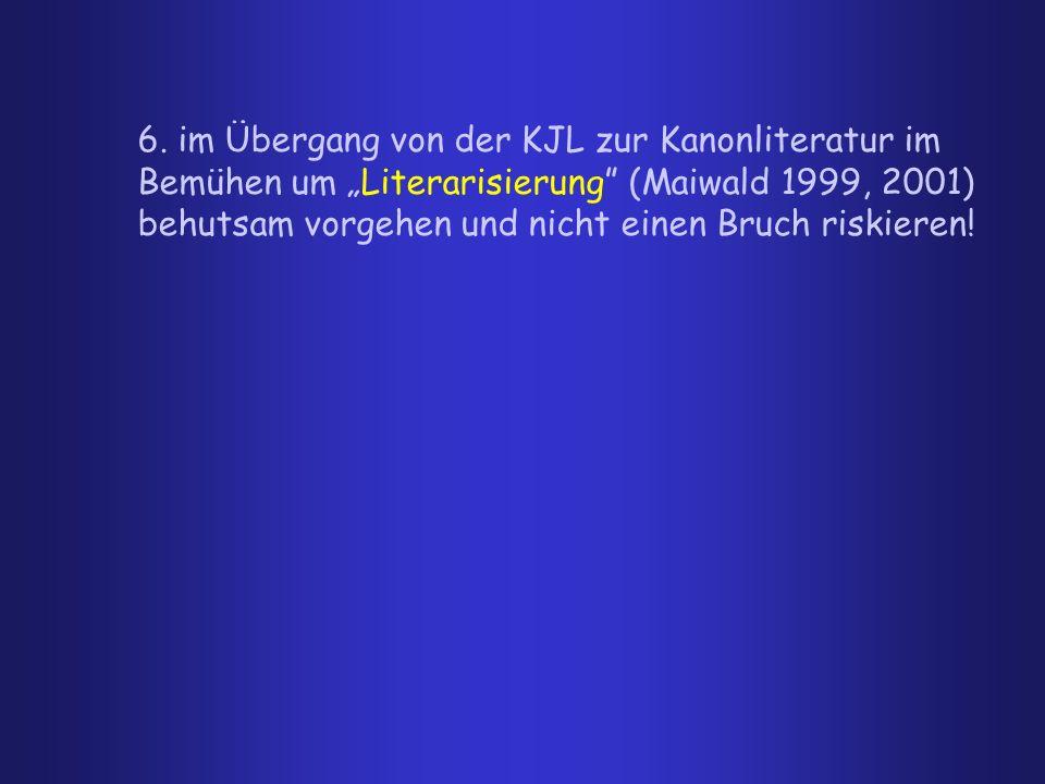 6. im Übergang von der KJL zur Kanonliteratur im Bemühen um Literarisierung (Maiwald 1999, 2001) behutsam vorgehen und nicht einen Bruch riskieren!