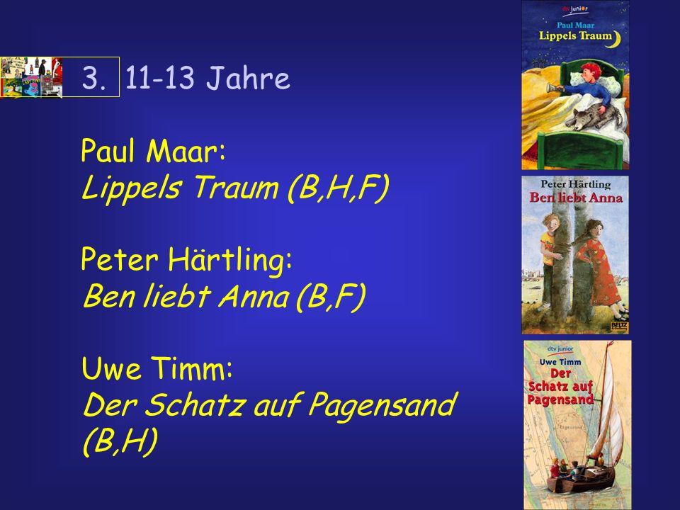 3. 11-13 Jahre Paul Maar: Lippels Traum (B,H,F) Peter Härtling: Ben liebt Anna (B,F) Uwe Timm: Der Schatz auf Pagensand (B,H)